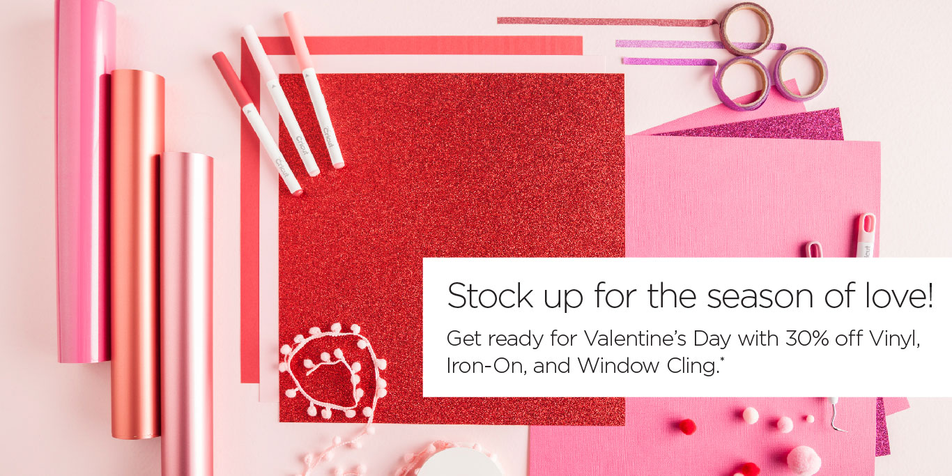 Stock up for the season of love! Get ready for Valentine's Day with 30% off Vinyl, Iron-On, and Window Cling*
