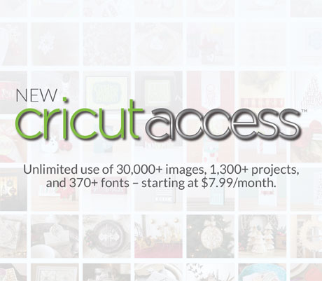 Cricut Access™ – Unlimited use of 30,000+ images, 1,300+ projects, and 370+ fonts – starting at $7.99 / month.